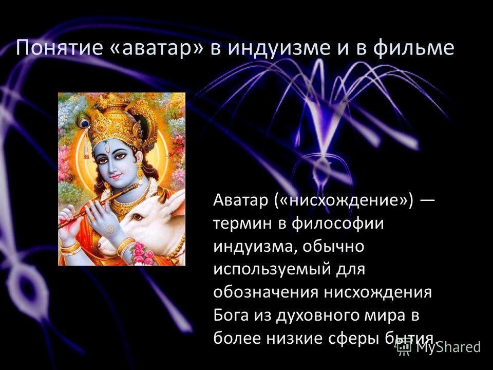 Понятие «аватар» в индуизме и в фильме Аватар («нисхождение») термин в философии индуизма, обычно используемый для обозначения нисхождения Бога из духовного мира в более низкие сферы бытия.