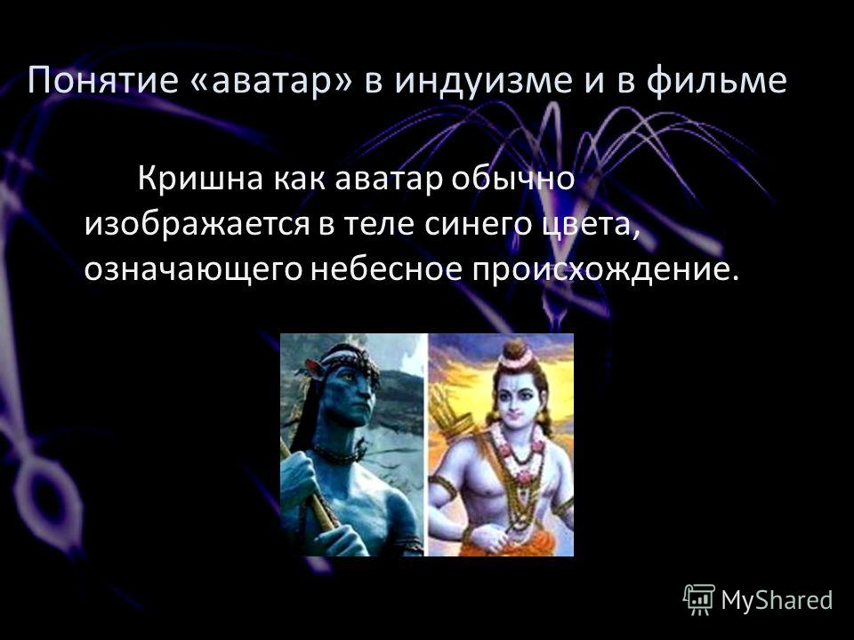 Кришна как аватар обычно изображается в теле синего цвета, означающего небесное происхождение. Понятие «аватар» в индуизме и в фильме