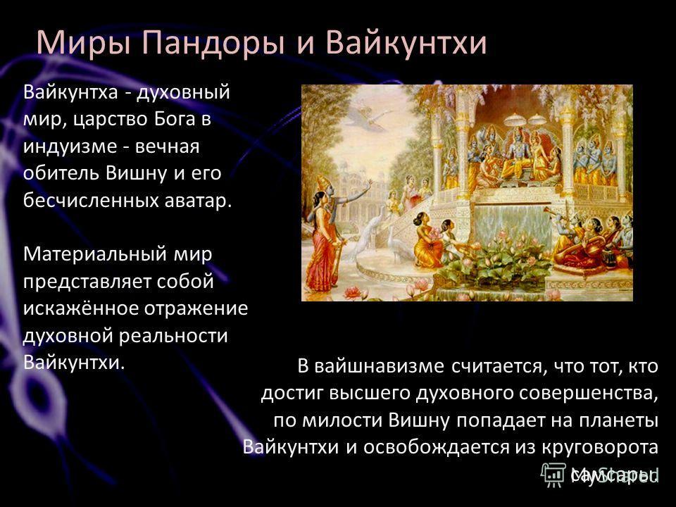 Миры Пандоры и Вайкунтхи Вайкунтха - духовный мир, царство Бога в индуизме - вечная обитель Вишну и его бесчисленных аватар. Материальный мир представляет собой искажённое отражение духовной реальности Вайкунтхи. В вайшнавизме считается, что тот, кто