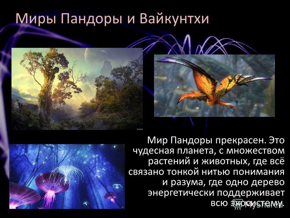 Миры Пандоры и Вайкунтхи Мир Пандоры прекрасен. Это чудесная планета, с множеством растений и животных, где всё связано тонкой нитью понимания и разума, где одно дерево энергетически поддерживает всю экосистему.