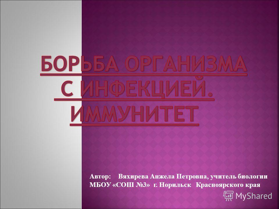 Автор: Вяхирева Анжела Петровна, учитель биологии МБОУ «СОШ 3» г. Норильск Красноярского края