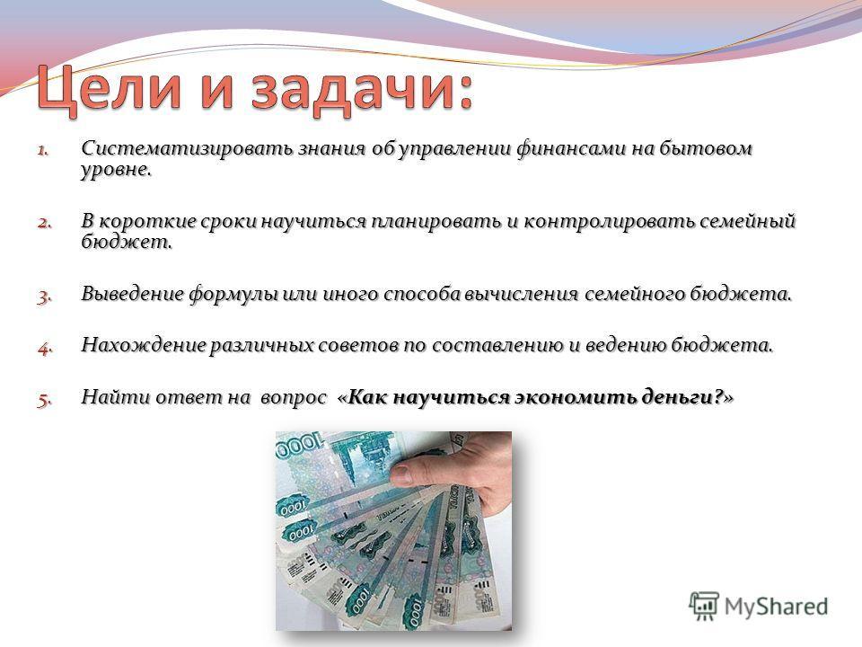 1. Систематизировать знания об управлении финансами на бытовом уровне. 2. В короткие сроки научиться планировать и контролировать семейный бюджет. 3. Выведение формулы или иного способа вычисления семейного бюджета. 4. Нахождение различных советов по