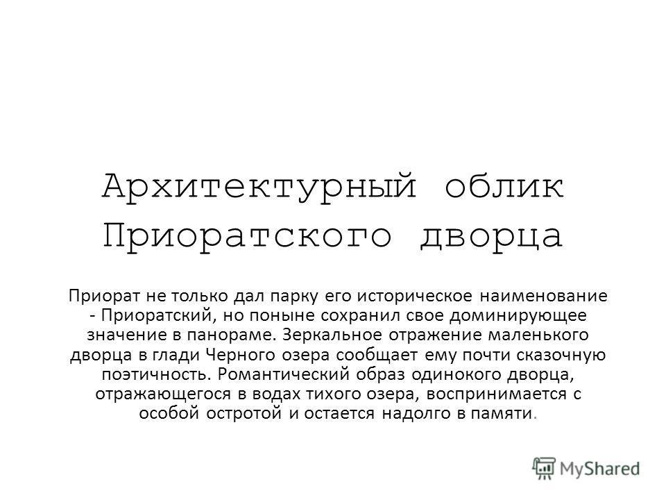 Архитектурный облик Приоратского дворца Приорат не только дал парку его историческое наименование - Приоратский, но поныне сохранил свое доминирующее значение в панораме. Зеркальное отражение маленького дворца в глади Черного озера сообщает ему почти
