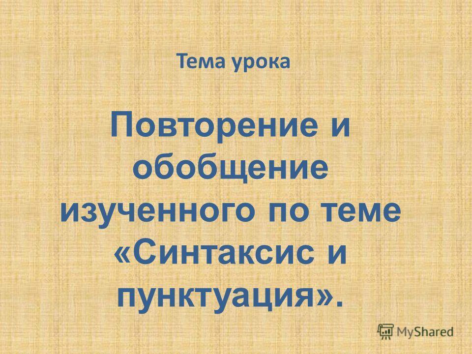 Тема урока Повторение и обобщение изученного по теме «Синтаксис и пунктуация».