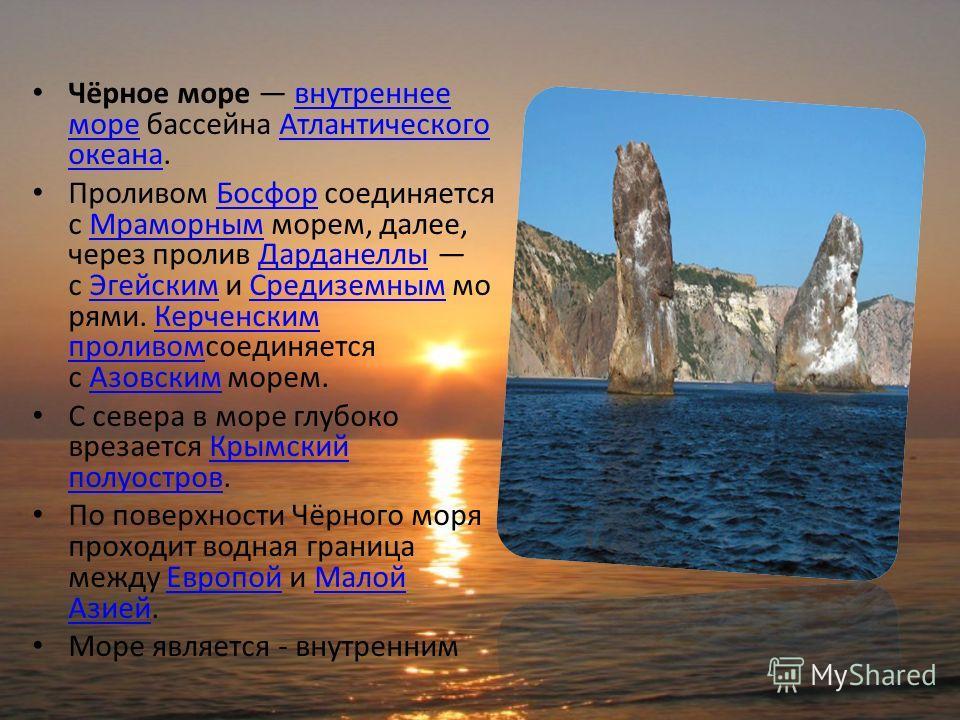 Чёрное море внутреннее море бассейна Атлантического океана.внутреннее мореАтлантического океана Проливом Босфор соединяется с Мраморным морем, далее, через пролив Дарданеллы с Эгейским и Средиземным мо рями. Керченским проливомсоединяется с Азовским