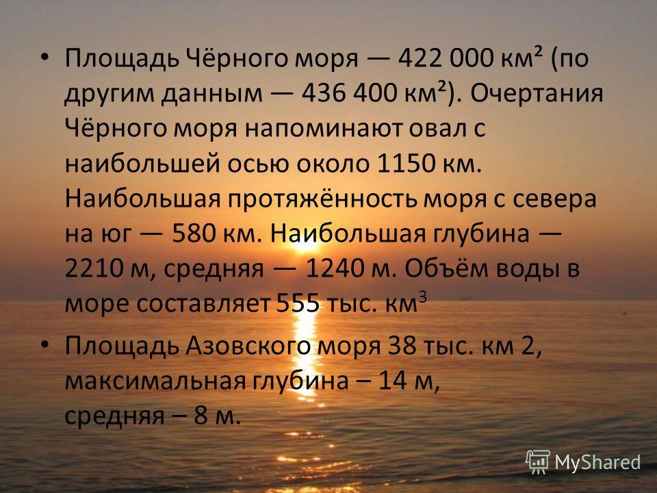 Площадь Чёрного моря 422 000 км² (по другим данным 436 400 км²). Очертания Чёрного моря напоминают овал с наибольшей осью около 1150 км. Наибольшая протяжённость моря с севера на юг 580 км. Наибольшая глубина 2210 м, средняя 1240 м. Объём воды в море