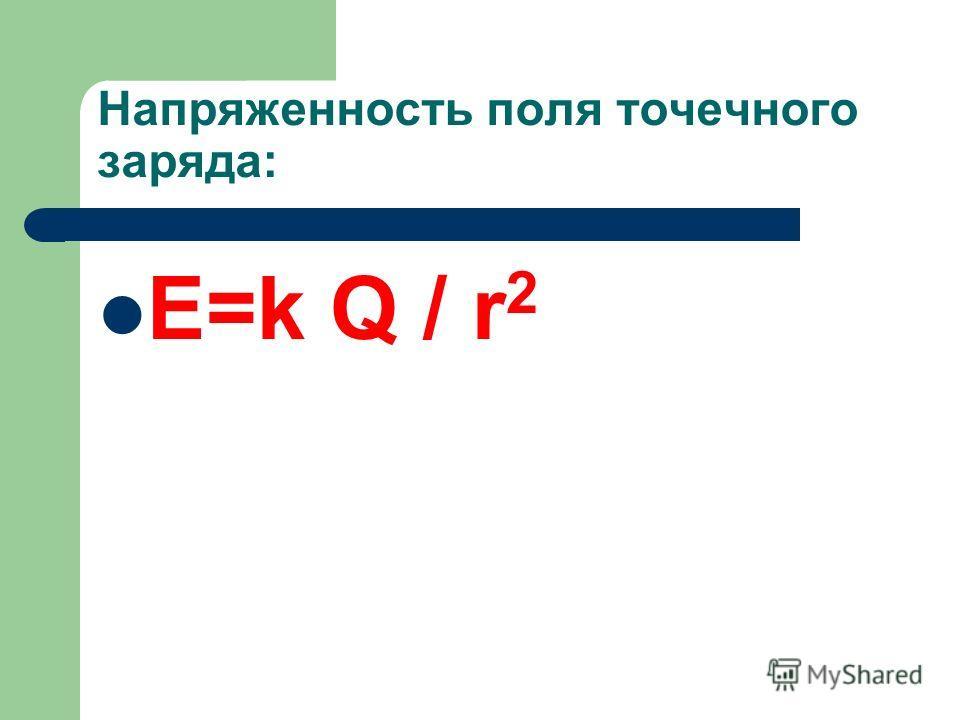 Напряженность поля точечного заряда: Е=k Q / r 2