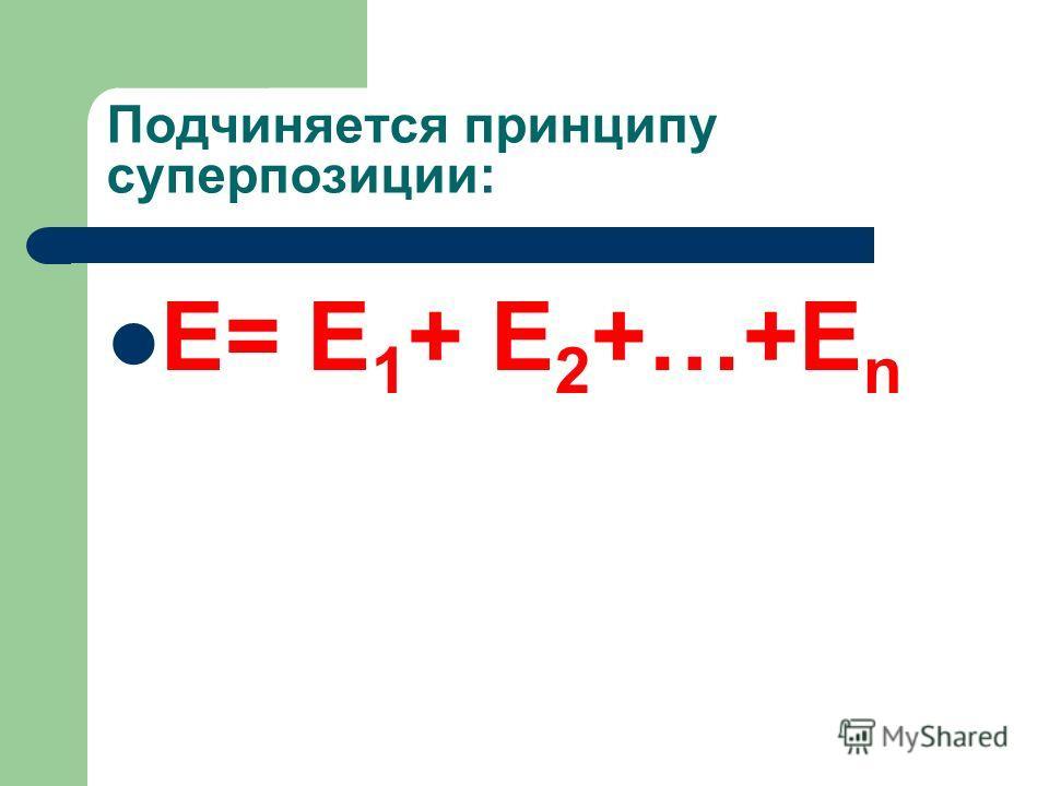 Подчиняется принципу суперпозиции: Е= Е 1 + Е 2 +…+Е n