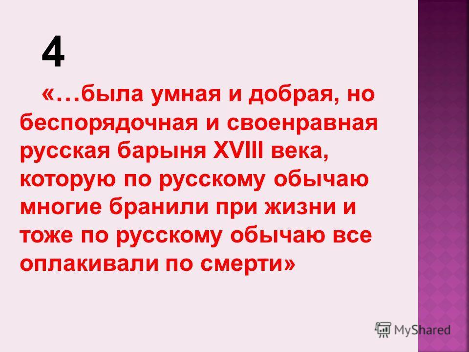 4 «… была умная и добрая, но беспорядочная и своенравная русская барыня XVIII века, которую по русскому обычаю многие бранили при жизни и тоже по русскому обычаю все оплакивали по смерти»
