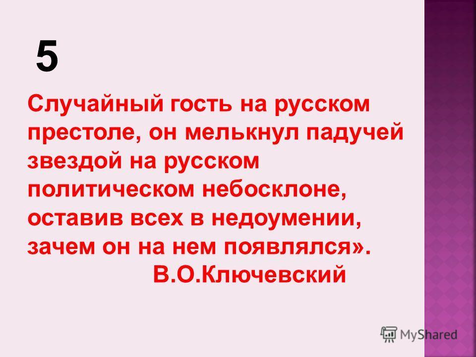 5 Случайный гость на русском престоле, он мелькнул падучей звездой на русском политическом небосклоне, оставив всех в недоумении, зачем он на нем появлялся». В.О.Ключевский