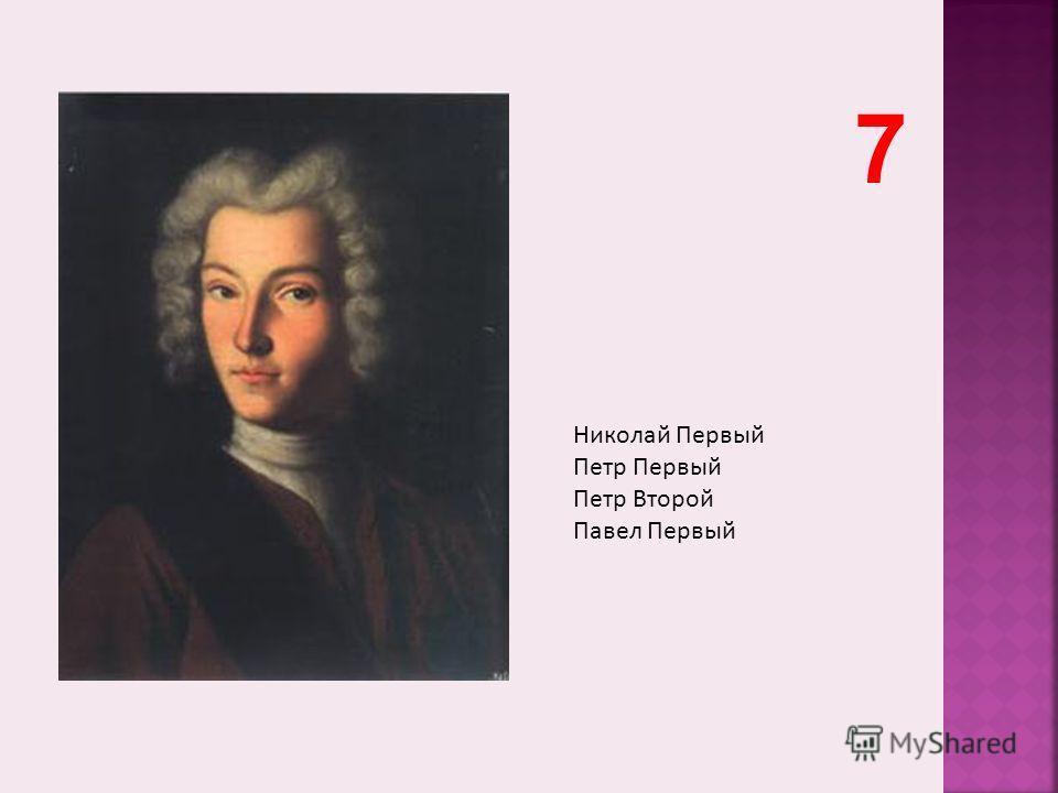 Николай Первый Петр Первый Петр Второй Павел Первый 7