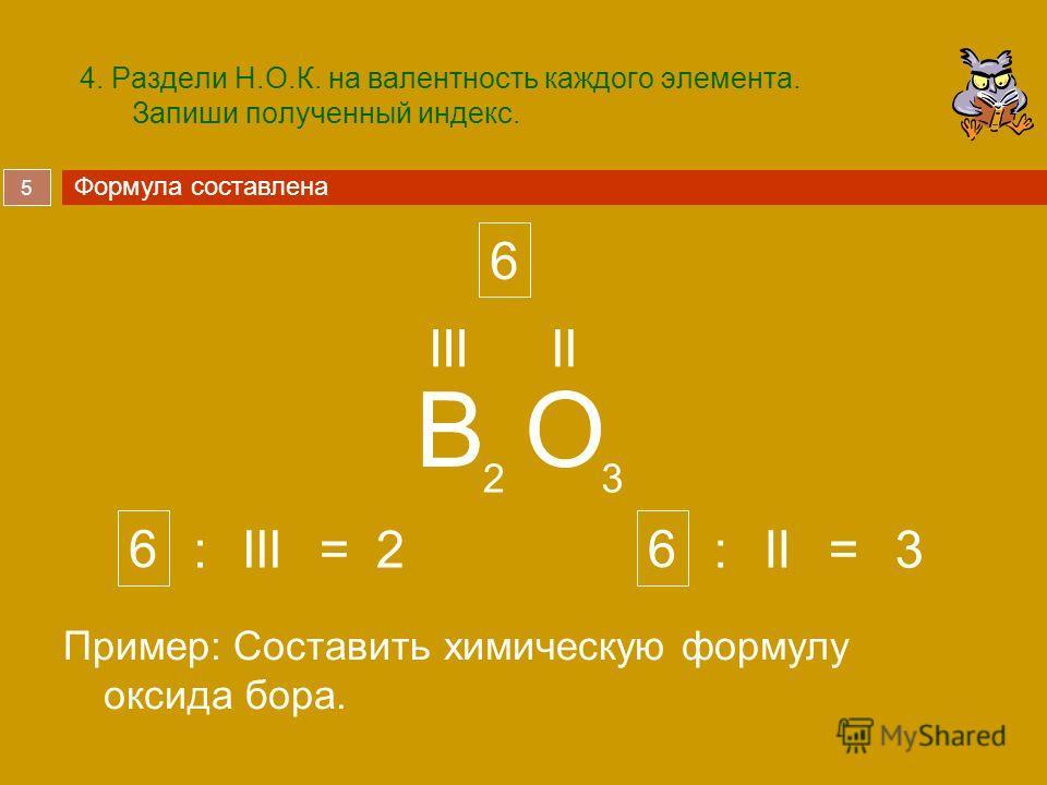 5 4. Раздели Н.О.К. на валентность каждого элемента. Запиши полученный индекс. Пример: Составить химическую формулу оксида бора. BO IIIII 23 6 23 Формула составлена 66 IIIII::==