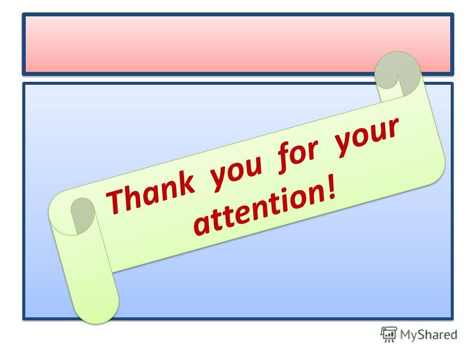 Thank you for your attention! T h a n k y o u f o r y o u r a t t e n t i o n !