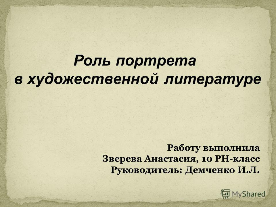 Роль портрета в художественной литературе Работу выполнила Зверева Анастасия, 10 РН-класс Руководитель: Демченко И.Л.