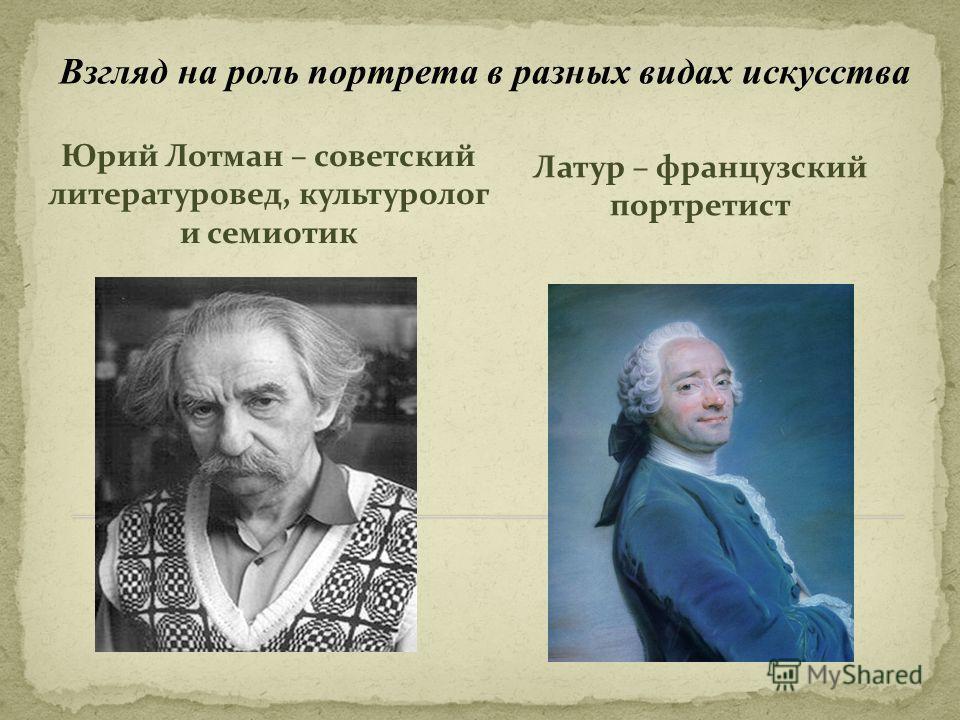 Юрий Лотман – советский литературовед, культуролог и семиотик Латур – французский портретист Взгляд на роль портрета в разных видах искусства
