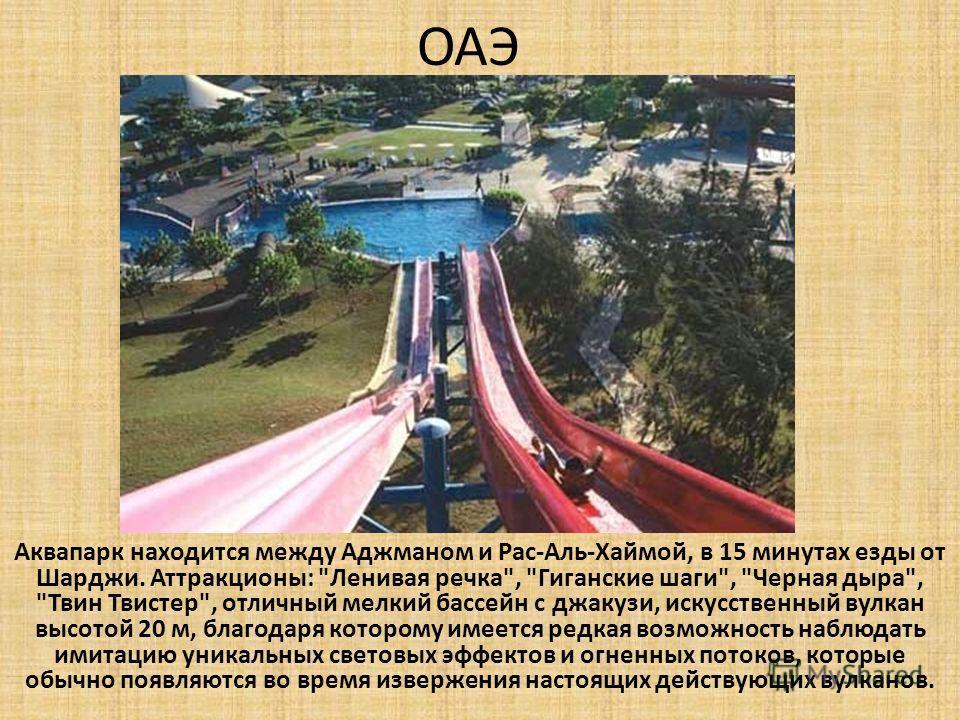 ОАЭ Аквапарк находится между Аджманом и Рас-Аль-Хаймой, в 15 минутах езды от Шарджи. Аттракционы: