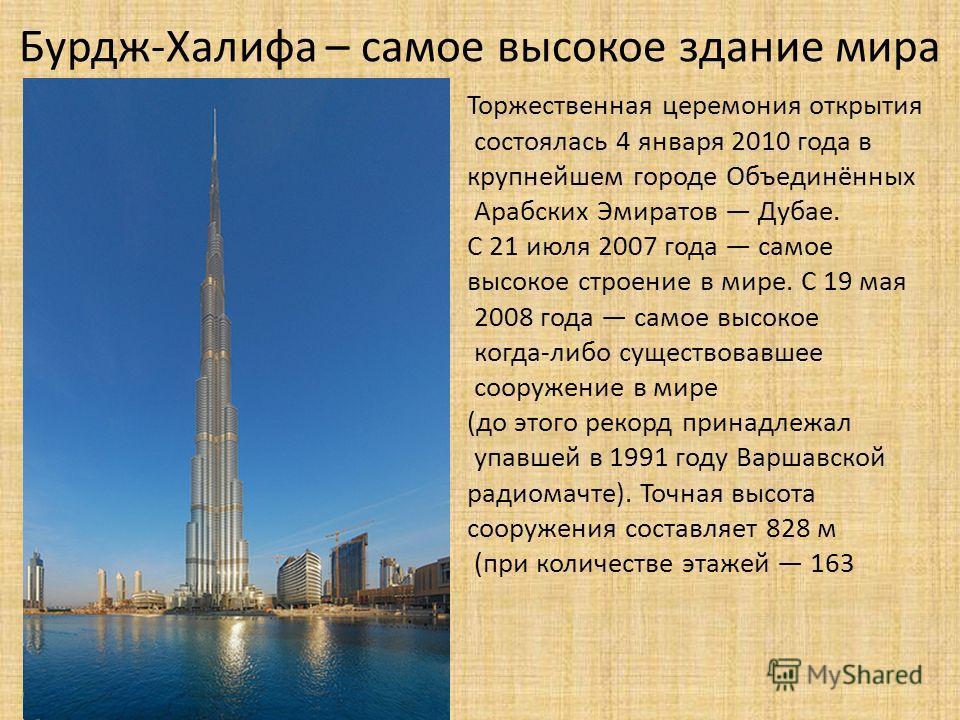 Торжественная церемония открытия состоялась 4 января 2010 года в крупнейшем городе Объединённых Арабских Эмиратов Дубае. С 21 июля 2007 года самое высокое строение в мире. С 19 мая 2008 года самое высокое когда-либо существовавшее сооружение в мире (