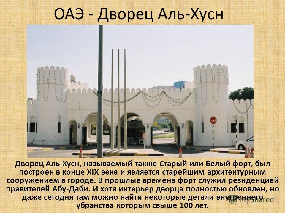 ОАЭ - Дворец Аль-Хусн Дворец Аль-Хусн, называемый также Старый или Белый форт, был построен в конце XIX века и является старейшим архитектурным сооружением в городе. В прошлые времена форт служил резиденцией правителей Абу-Даби. И хотя интерьер дворц
