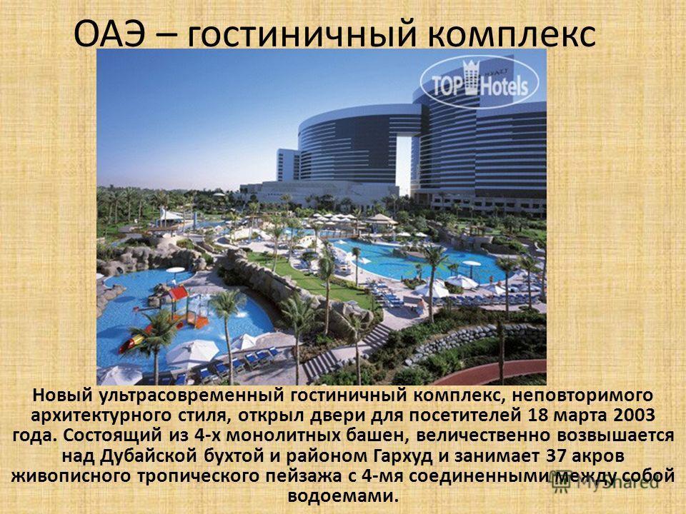 ОАЭ – гостиничный комплекс Новый ультрасовременный гостиничный комплекс, неповторимого архитектурного стиля, открыл двери для посетителей 18 марта 2003 года. Состоящий из 4-х монолитных башен, величественно возвышается над Дубайской бухтой и районом