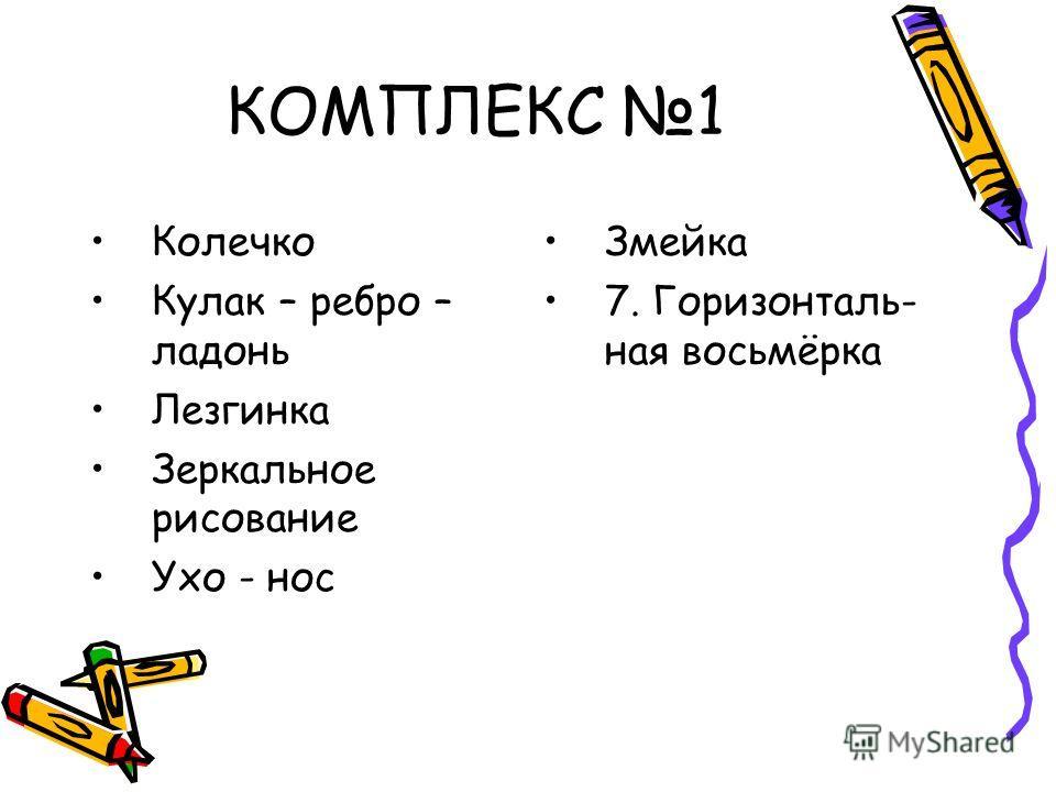КОМПЛЕКС 1 Колечко Кулак – ребро – ладонь Лезгинка Зеркальное рисование Ухо - нос Змейка 7. Горизонталь- ная восьмёрка