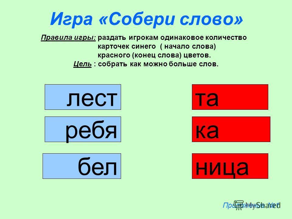 Игра «Собери слово» лест ребя бел ка та ница Правила игры: раздать игрокам одинаковое количество карточек синего ( начало слова) красного (конец слова) цветов. Цель : собрать как можно больше слов. Приложение 1