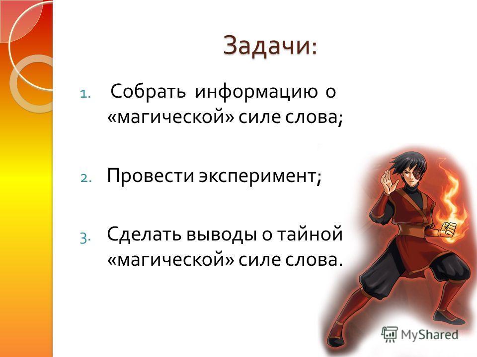 Задачи : 1. Собрать информацию о « магической » силе слова ; 2. Провести эксперимент ; 3. Сделать выводы о тайной « магической » силе слова.
