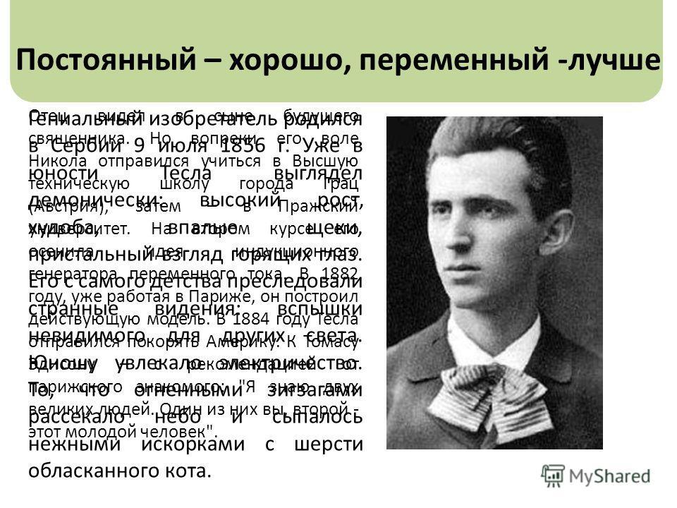 Постоянный – хорошо, переменный -лучше Гениальный изобретатель родился в Сербии 9 июля 1856 г. Уже в юности Тесла выглядел демонически: высокий рост, худоба, впалые щеки, пристальный взгляд горящих глаз. Его с самого детства преследовали странные вид