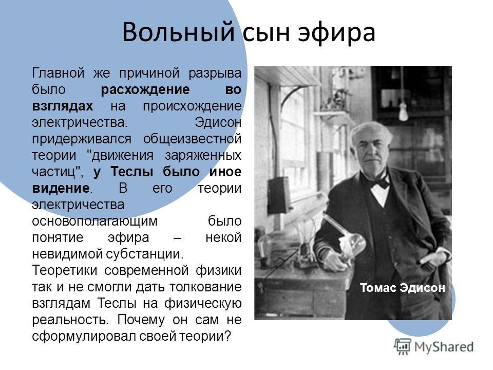 Вольный сын эфира Главной же причиной разрыва было расхождение во взглядах на происхождение электричества. Эдисон придерживался общеизвестной теории