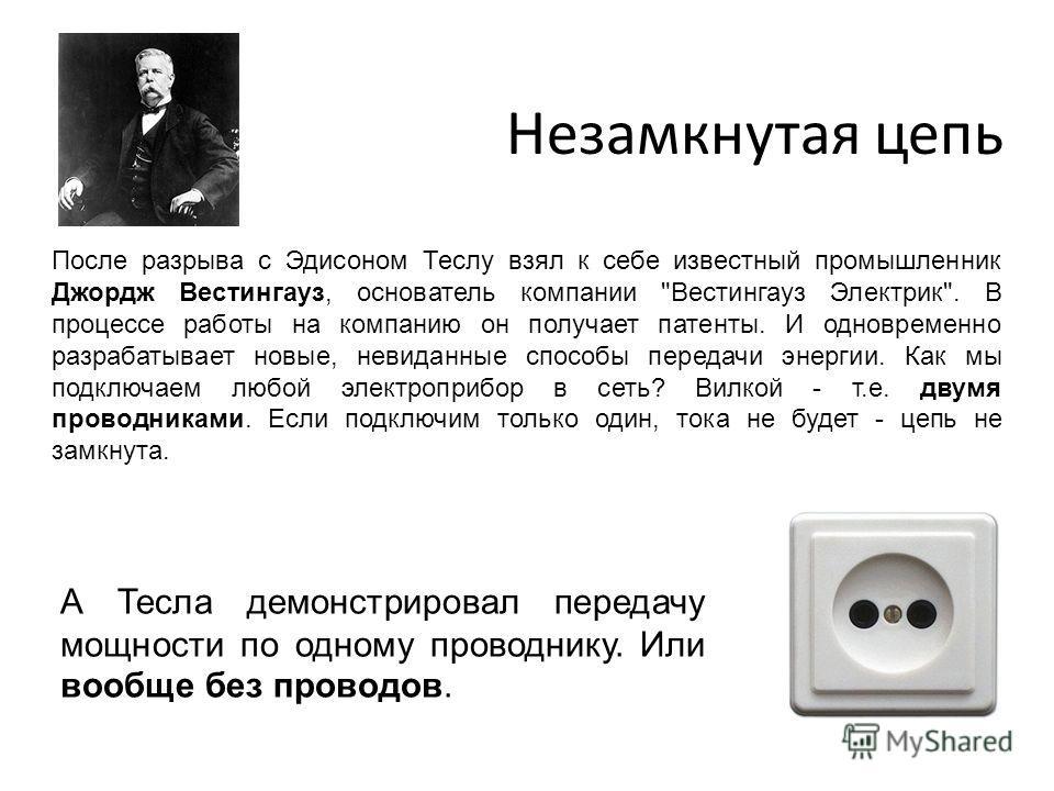 Незамкнутая цепь После разрыва с Эдисоном Теслу взял к себе известный промышленник Джордж Вестингауз, основатель компании