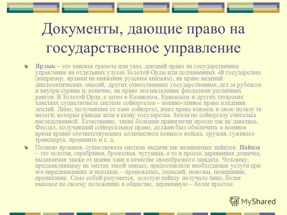 Документы, дающие право на государственное управление Ярлык – это ханская грамота или указ, дающий право на государственное управление на отдельных улусах Золотой Орды или подчиненных ей государствах (например, ярлыки на княжение русским князьям), на