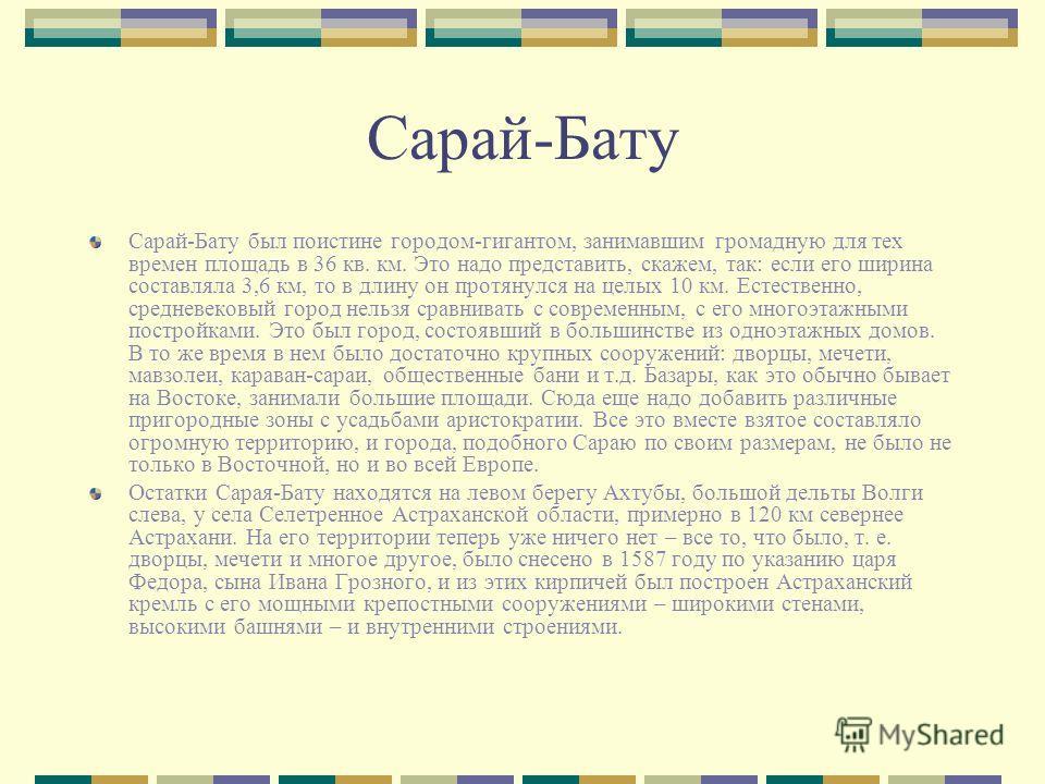 Сарай-Бату Сарай-Бату был поистине городом-гигантом, занимавшим громадную для тех времен площадь в 36 кв. км. Это надо представить, скажем, так: если его ширина составляла 3,6 км, то в длину он протянулся на целых 10 км. Естественно, средневековый го