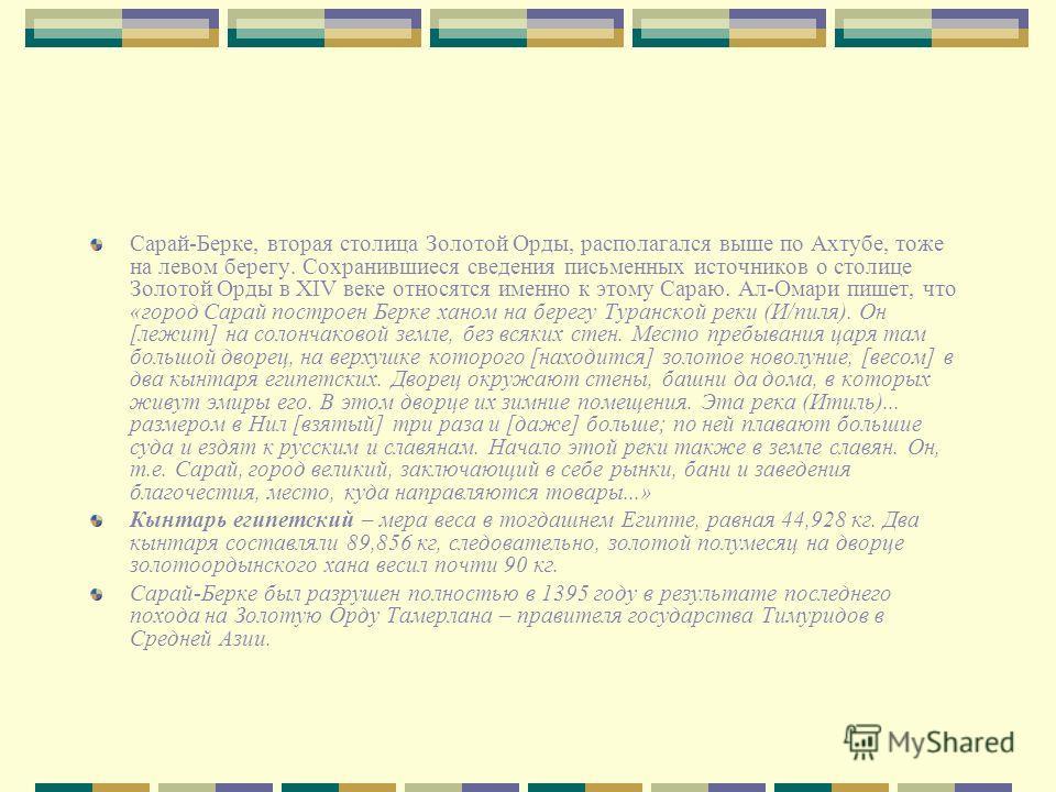 Сарай-Берке, вторая столица Золотой Орды, располагался выше по Ахтубе, тоже на левом берегу. Сохранившиеся сведения письменных источников о столице Золотой Орды в XIV веке относятся именно к этому Сараю. Ал-Омари пишет, что «город Сарай построен Берк