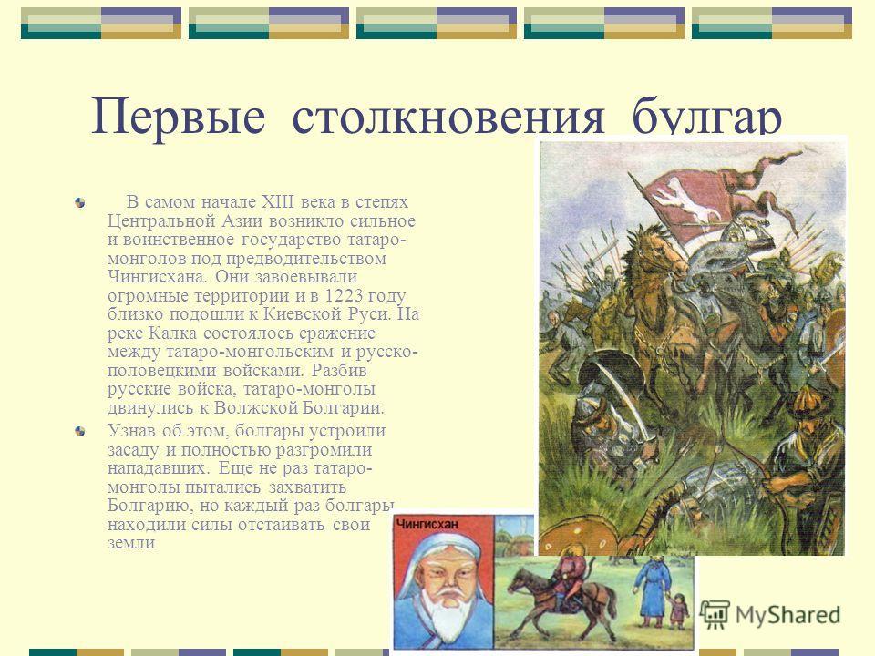 Первые столкновения булгар В самом начале XIII века в степях Центральной Азии возникло сильное и воинственное государство татаро- монголов под предводительством Чингисхана. Они завоевывали огромные территории и в 1223 году близко подошли к Киевской Р