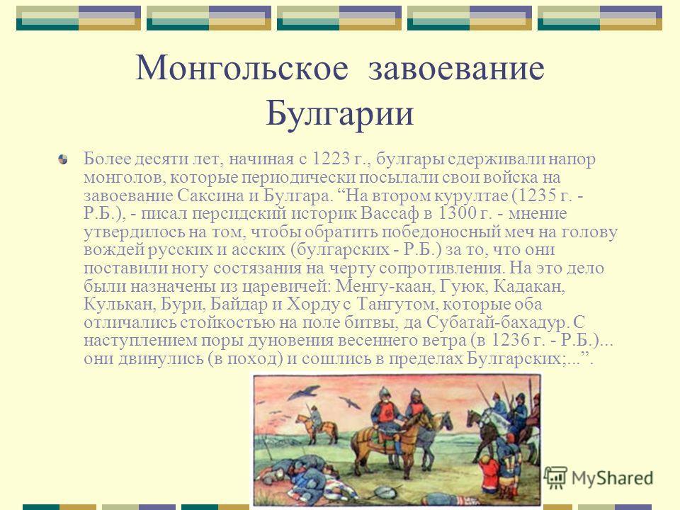 Монгольское завоевание Булгарии Более десяти лет, начиная с 1223 г., булгары сдерживали напор монголов, которые периодически посылали свои войска на завоевание Саксина и Булгара. На втором курултае (1235 г. - Р.Б.), - писал персидский историк Вассаф