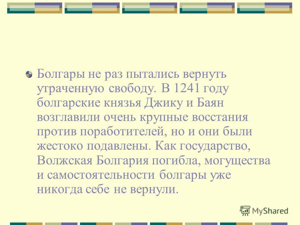 Болгары не раз пытались вернуть утраченную свободу. В 1241 году болгарские князья Джику и Баян возглавили очень крупные восстания против поработителей, но и они были жестоко подавлены. Как государство, Волжская Болгария погибла, могущества и самостоя