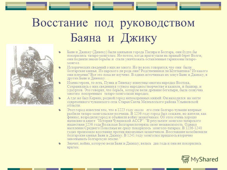 Восстание под руководством Баяна и Джику Баян и Джикку (Динеку) были князьями города Пиляра и Болгара, они будто бы покорились татаро-монголам. Но потом, когда враги ушли на правый берег Волги, они подняли знамя борьбы и стали уничтожать оставленные