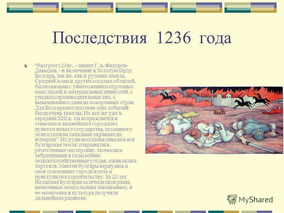Последствия 1236 года Разгром 1236г., - пишет Г.А.Федоров- Давыдов, - и включение в Золотую Орду Болгара, так же, как и русских земель, Средней Азии и других оседлых областей, были связаны с уничтожением огромных масс людей и материальных ценностей,
