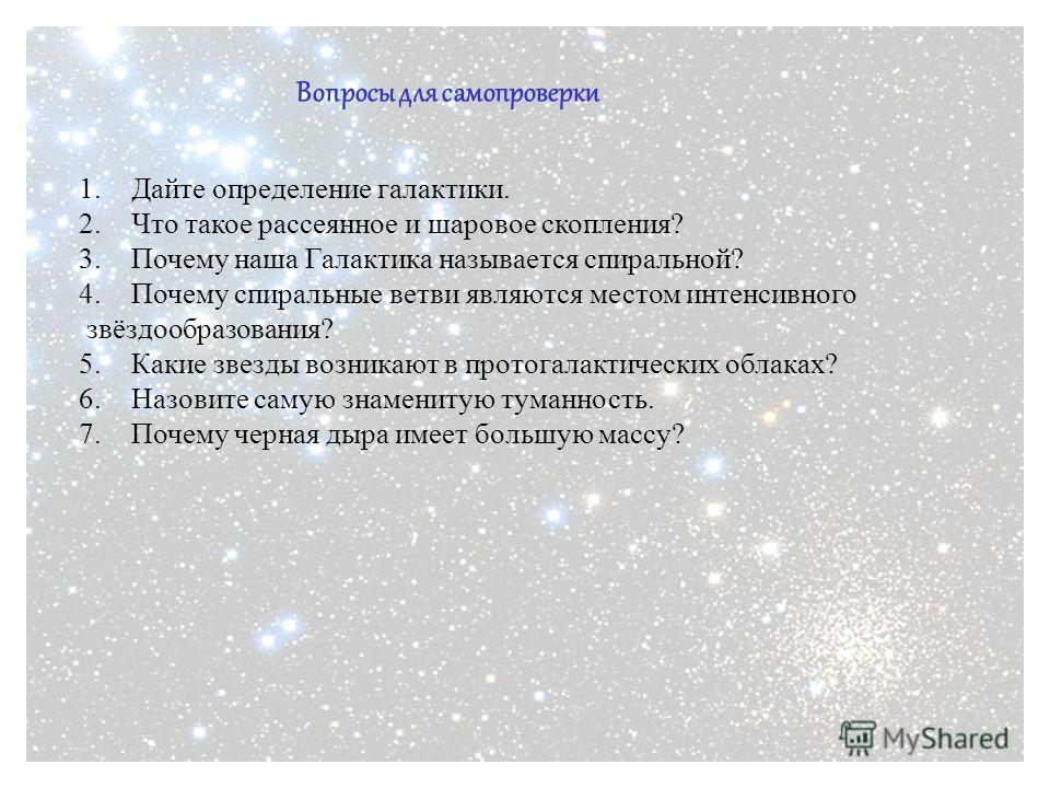 Вопросы для самопроверки 1.Дайте определение галактики. 2.Что такое рассеянное и шаровое скопления? 3.Почему наша Галактика называется спиральной? 4.Почему спиральные ветви являются местом интенсивного звёздообразования? 5.Какие звезды возникают в пр