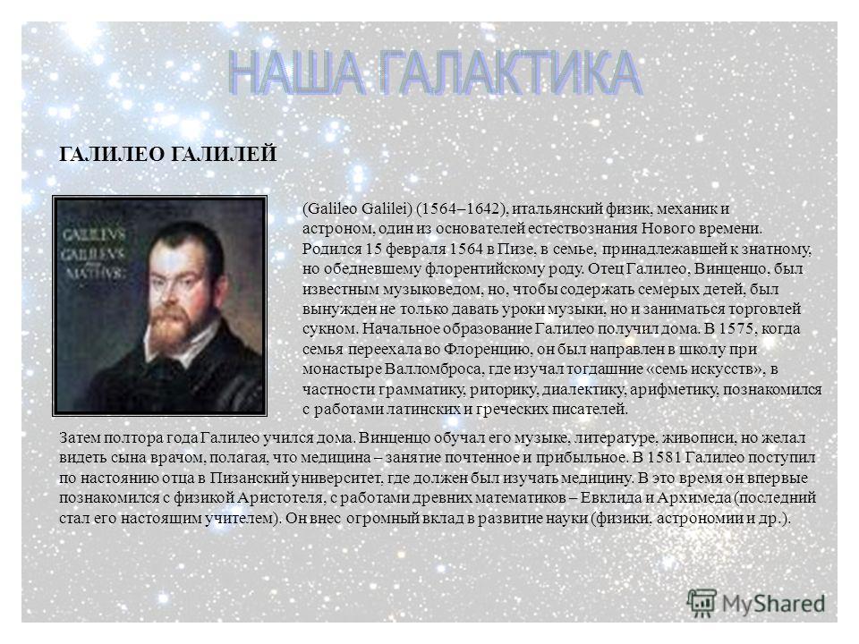 ГАЛИЛЕО ГАЛИЛЕЙ (Galileo Galilei) ( 1564–1642), итальянский физик, механик и астроном, один из основателей естествознания Нового времени. Родился 15 февраля 1564 в Пизе, в семье, принадлежавшей к знатному, но обедневшему флорентийскому роду. Отец Гал