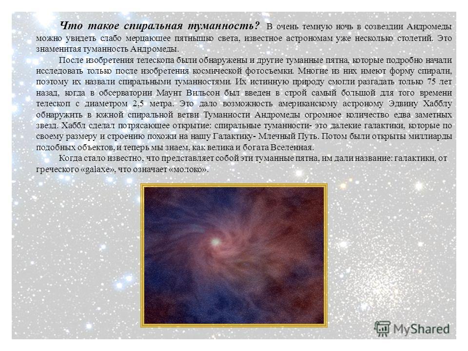 Что такое спиральная туманность? В очень темную ночь в созвездии Андромеды можно увидеть слабо мерцающее пятнышко света, известное астрономам уже несколько столетий. Это знаменитая туманность Андромеды. После изобретения телескопа были обнаружены и д
