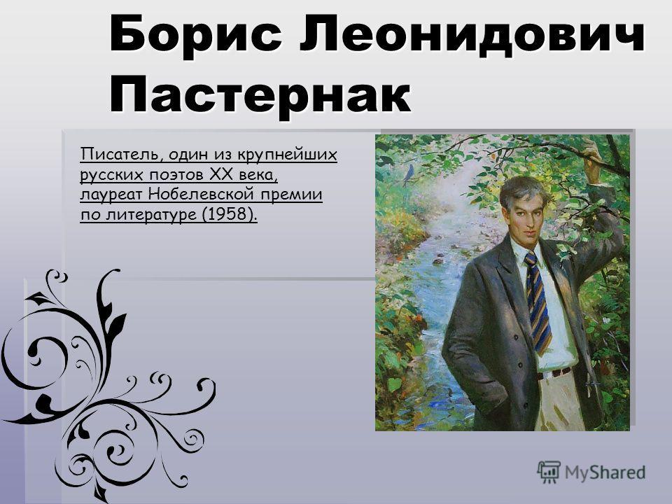Борис Леонидович Пастернак Писатель, один из крупнейших русских поэтов XX века, лауреат Нобелевской премии по литературе (1958).