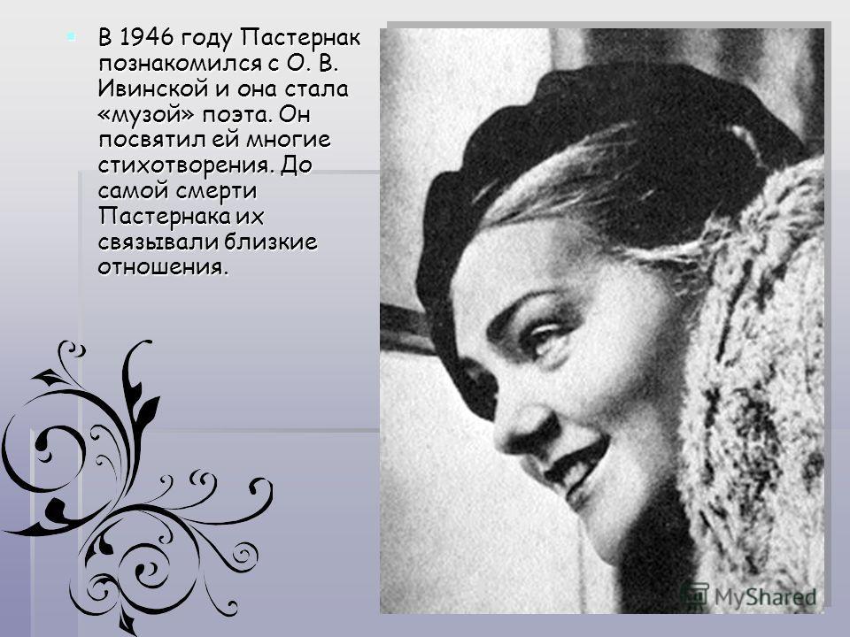 В 1946 году Пастернак познакомился с О. В. Ивинской и она стала «музой» поэта. Он посвятил ей многие стихотворения. До самой смерти Пастернака их связывали близкие отношения. В 1946 году Пастернак познакомился с О. В. Ивинской и она стала «музой» поэ
