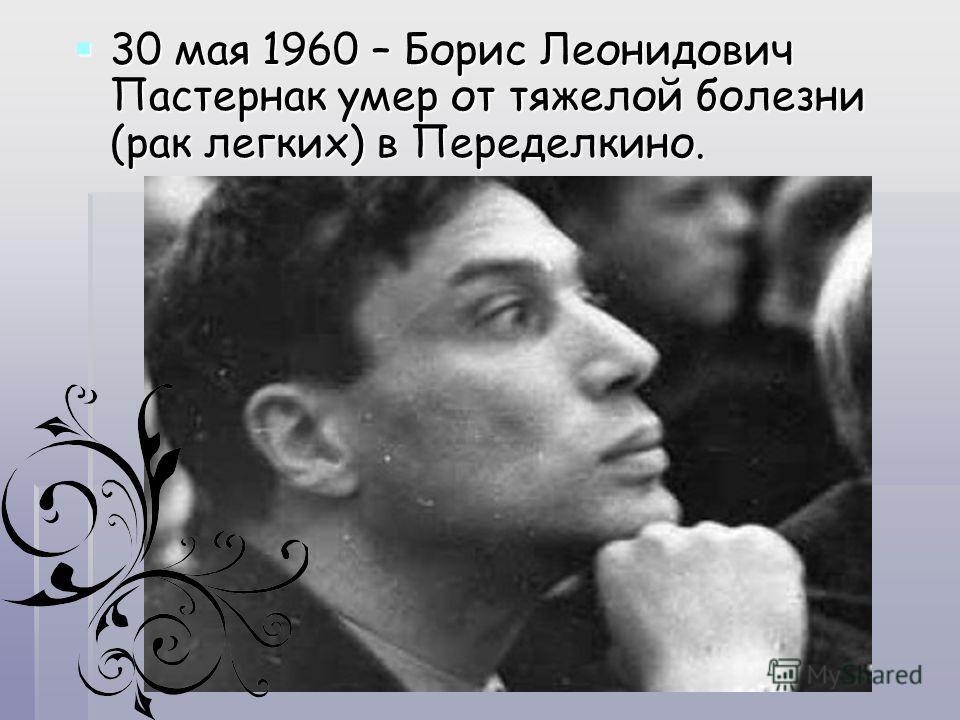 30 мая 1960 – Борис Леонидович Пастернак умер от тяжелой болезни (рак легких) в Переделкино. 30 мая 1960 – Борис Леонидович Пастернак умер от тяжелой болезни (рак легких) в Переделкино.