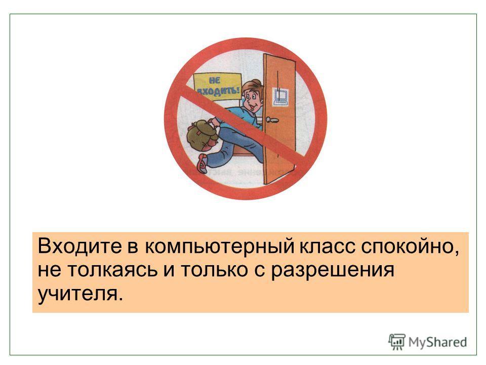 Входите в компьютерный класс спокойно, не толкаясь и только с разрешения учителя.