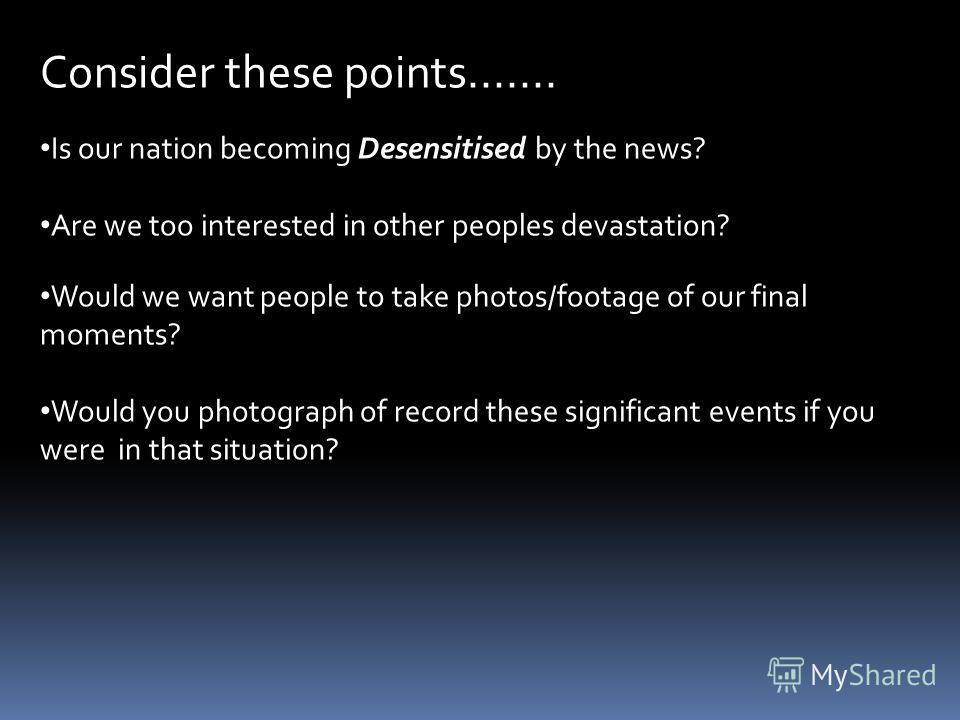 Consider these points....... Is our nation becoming Desensitised by the news? Are we too interested in other peoples devastation? Would we want people to take photos/footage of our final moments? Would you photograph of record these significant event