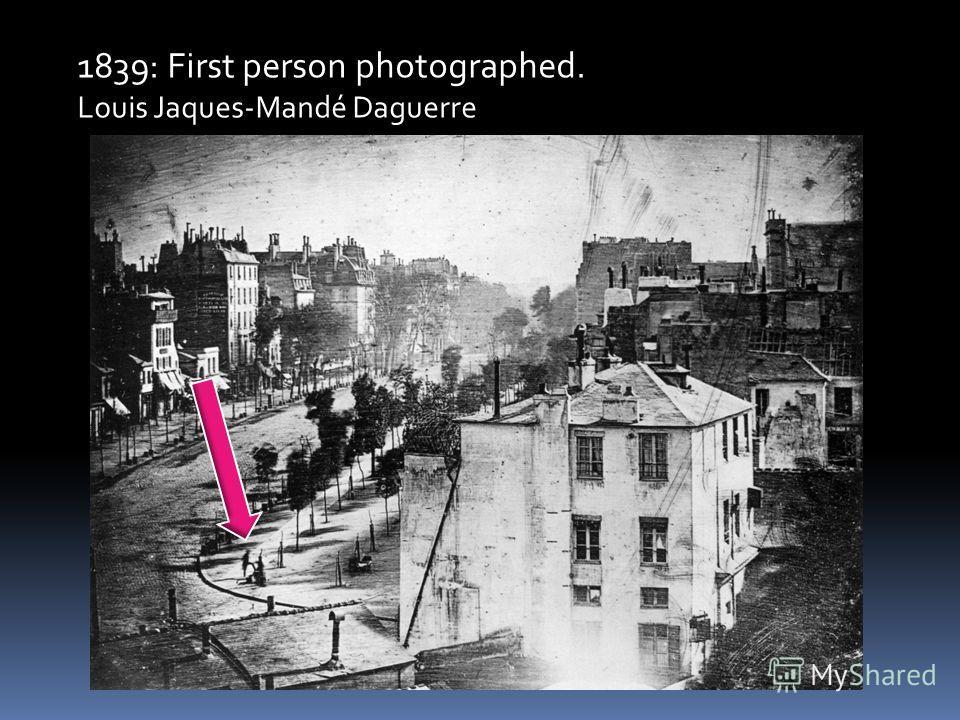 1839: First person photographed. Louis Jaques-Mandé Daguerre
