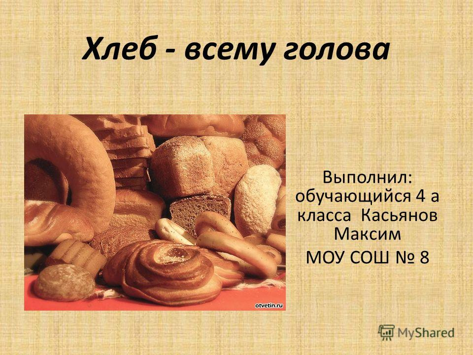 Хлеб - всему голова Выполнил: обучающийся 4 а класса Касьянов Максим МОУ СОШ 8