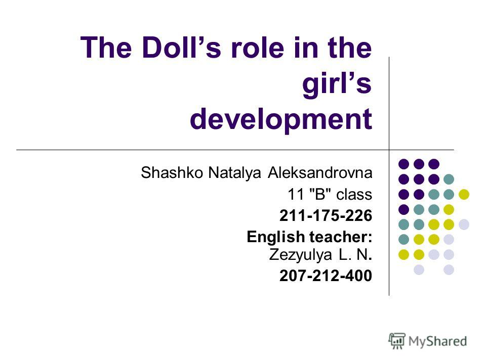 The Dolls role in the girls development Shashko Natalya Aleksandrovna 11 B class 211-175-226 English teacher: Zezyulya L. N. 207-212-400