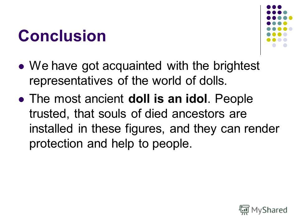 Conclusion We have got acquainted with the brightest representatives of the world of dolls. The most ancient doll is an idol. People trusted, that souls of died ancestors are installed in these figures, and they can render protection and help to peop