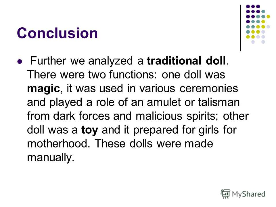 Conclusion Further we analyzed a traditional doll. There were two functions: one doll was magic, it was used in various ceremonies and played a role of an amulet or talisman from dark forces and malicious spirits; other doll was a toy and it prepared